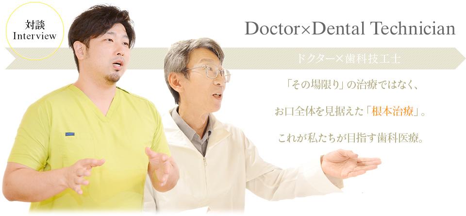Doctor×Dental Technician 「その場限り」の治療ではなく、ドクター×歯科技工士 お口全体を見据えた「根本治療」。これが私たちが目指す歯科医療。
